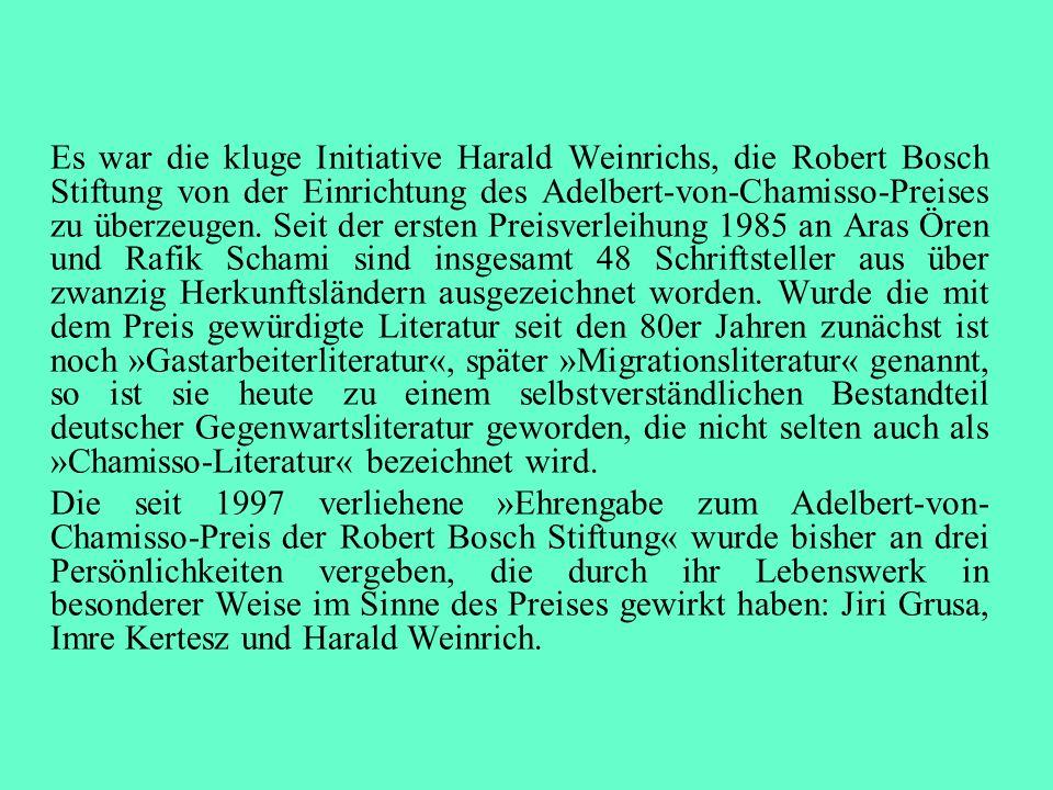 Es war die kluge Initiative Harald Weinrichs, die Robert Bosch Stiftung von der Einrichtung des Adelbert-von-Chamisso-Preises zu überzeugen. Seit der ersten Preisverleihung 1985 an Aras Ören und Rafik Schami sind insgesamt 48 Schriftsteller aus über zwanzig Herkunftsländern ausgezeichnet worden. Wurde die mit dem Preis gewürdigte Literatur seit den 80er Jahren zunächst ist noch »Gastarbeiterliteratur«, später »Migrationsliteratur« genannt, so ist sie heute zu einem selbstverständlichen Bestandteil deutscher Gegenwartsliteratur geworden, die nicht selten auch als »Chamisso-Literatur« bezeichnet wird.