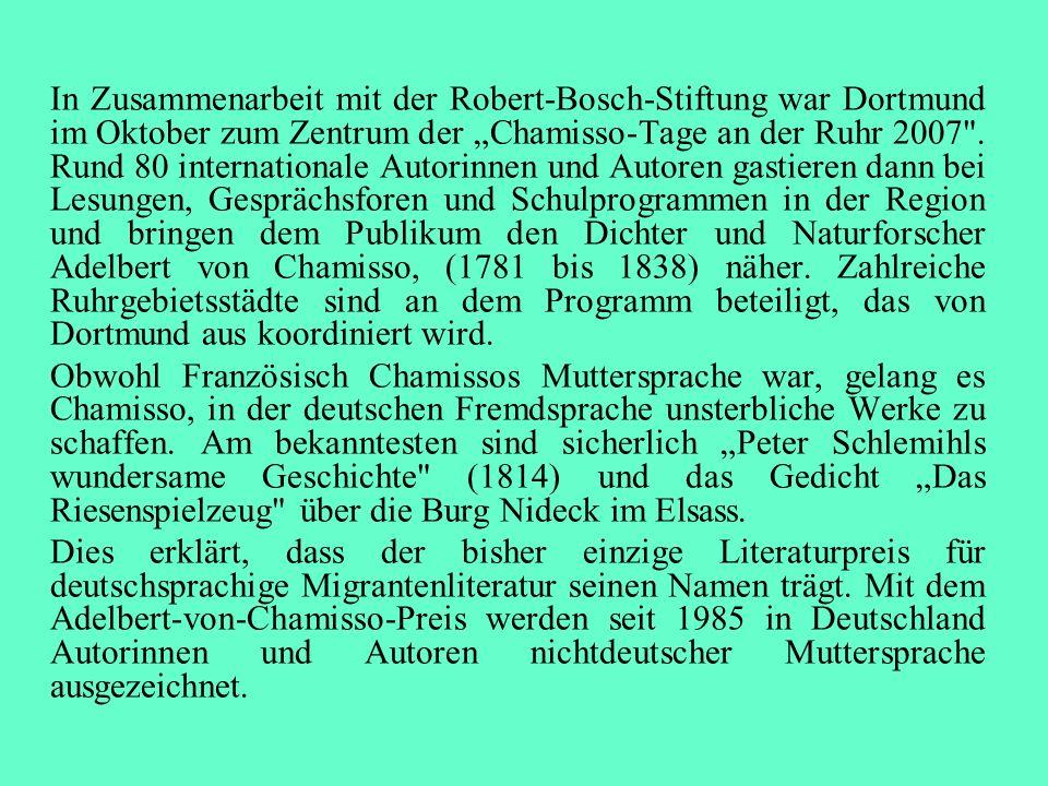 """In Zusammenarbeit mit der Robert-Bosch-Stiftung war Dortmund im Oktober zum Zentrum der """"Chamisso-Tage an der Ruhr 2007 . Rund 80 internationale Autorinnen und Autoren gastieren dann bei Lesungen, Gesprächsforen und Schulprogrammen in der Region und bringen dem Publikum den Dichter und Naturforscher Adelbert von Chamisso, (1781 bis 1838) näher. Zahlreiche Ruhrgebietsstädte sind an dem Programm beteiligt, das von Dortmund aus koordiniert wird."""