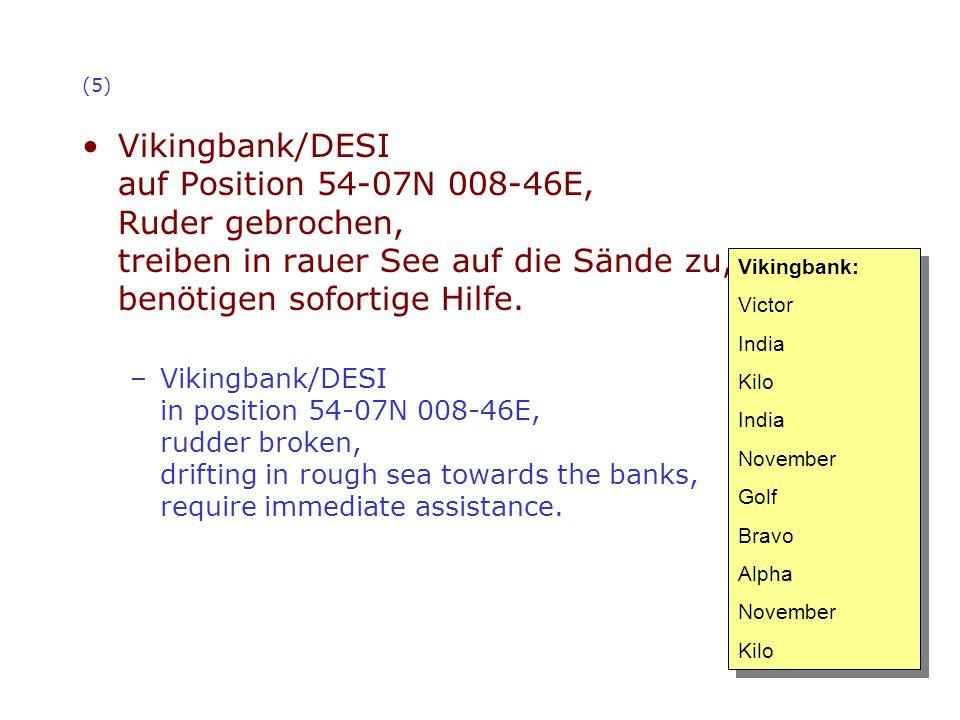(5) Vikingbank/DESI auf Position 54-07N 008-46E, Ruder gebrochen, treiben in rauer See auf die Sände zu, benötigen sofortige Hilfe.