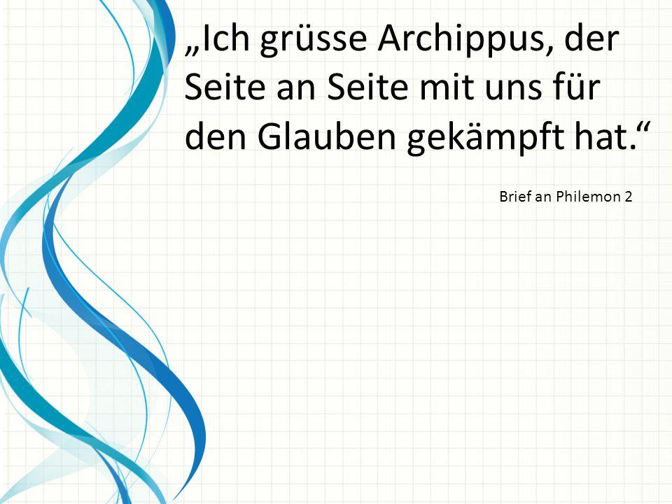 """""""Ich grüsse Archippus, der Seite an Seite mit uns für den Glauben gekämpft hat."""