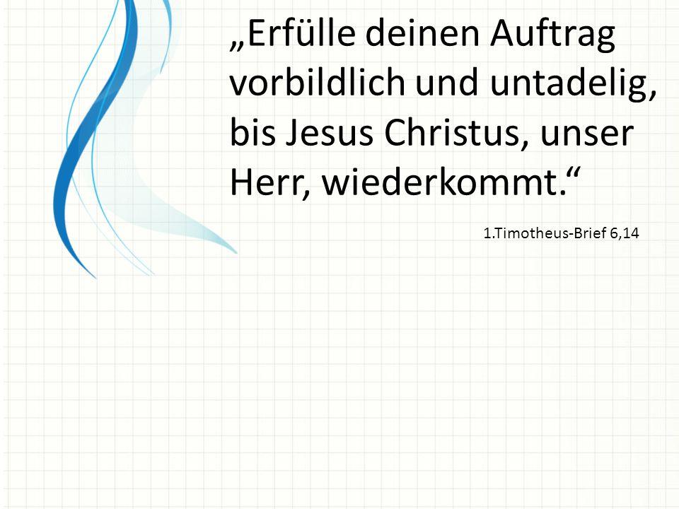 """""""Erfülle deinen Auftrag vorbildlich und untadelig, bis Jesus Christus, unser Herr, wiederkommt."""