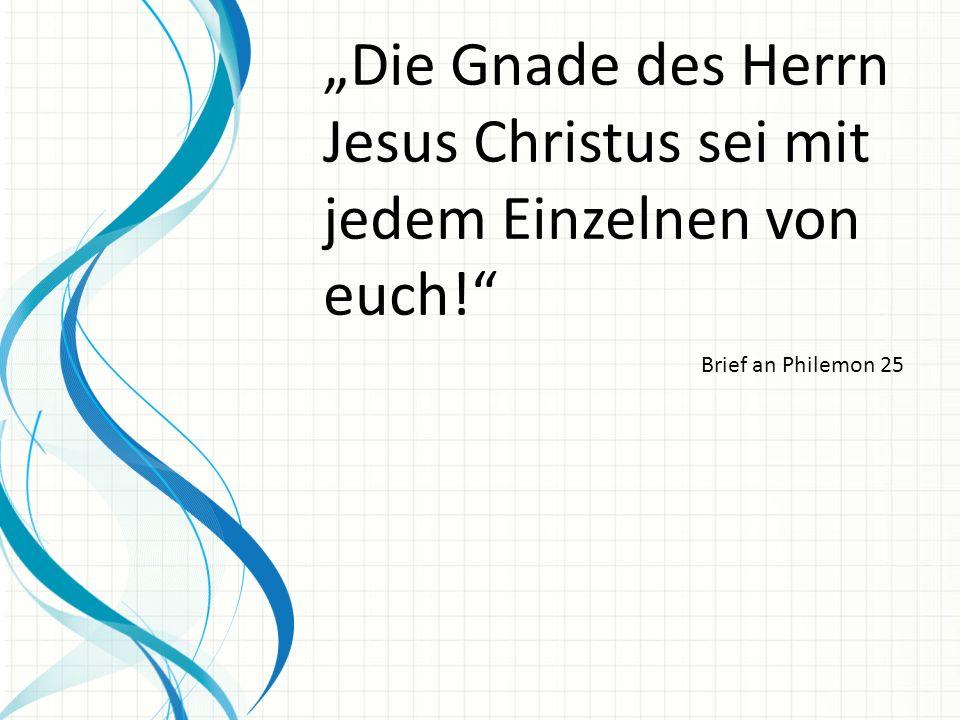 """""""Die Gnade des Herrn Jesus Christus sei mit jedem Einzelnen von euch!"""