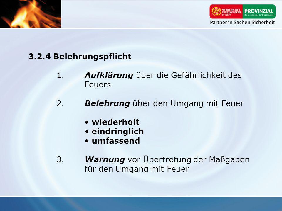 3.2.4 Belehrungspflicht 1. Aufklärung über die Gefährlichkeit des Feuers. 2. Belehrung über den Umgang mit Feuer.