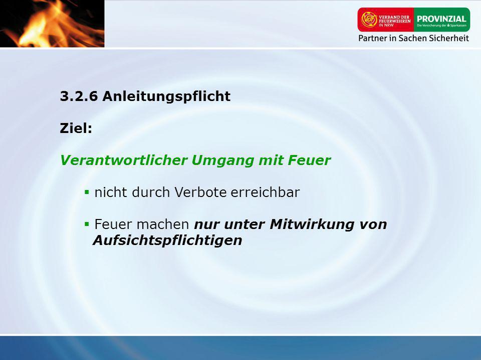 3.2.6 Anleitungspflicht Ziel: Verantwortlicher Umgang mit Feuer. nicht durch Verbote erreichbar.