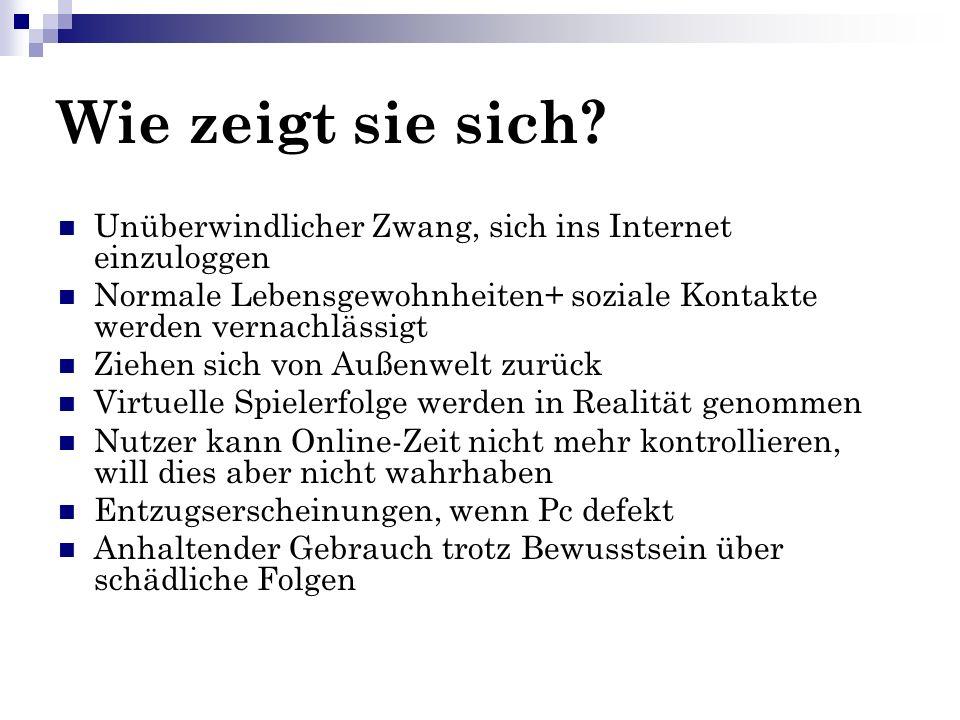 Wie zeigt sie sich Unüberwindlicher Zwang, sich ins Internet einzuloggen. Normale Lebensgewohnheiten+ soziale Kontakte werden vernachlässigt.