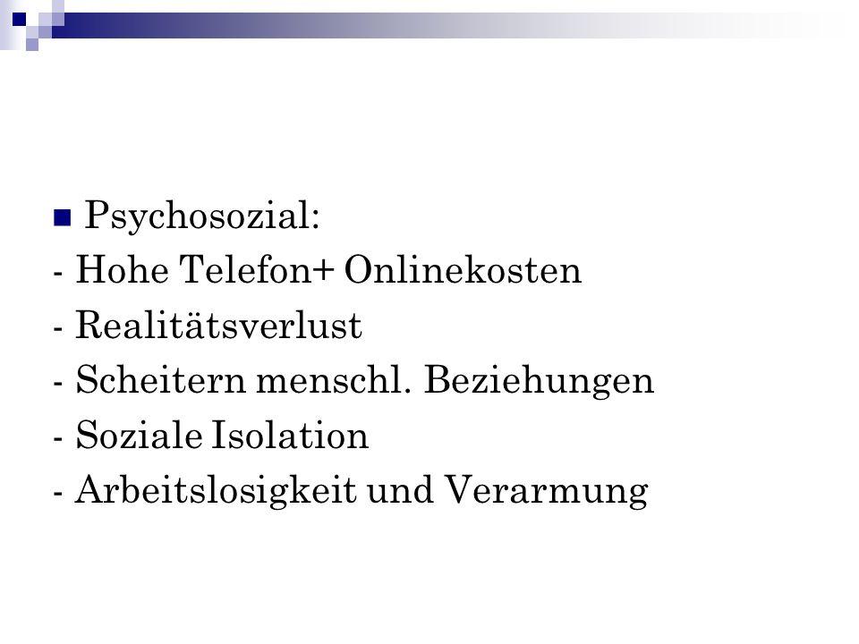 Psychosozial: - Hohe Telefon+ Onlinekosten. - Realitätsverlust. - Scheitern menschl. Beziehungen.