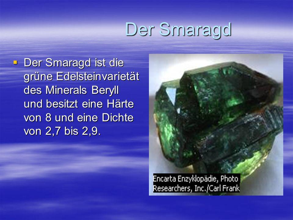 Der Smaragd Der Smaragd ist die grüne Edelsteinvarietät des Minerals Beryll und besitzt eine Härte von 8 und eine Dichte von 2,7 bis 2,9.