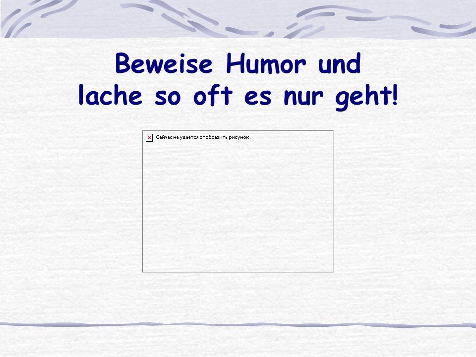 Beweise Humor und lache so oft es nur geht!
