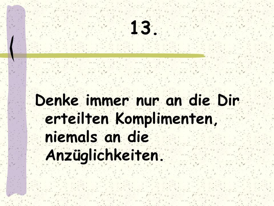 13. Denke immer nur an die Dir erteilten Komplimenten, niemals an die Anzüglichkeiten.