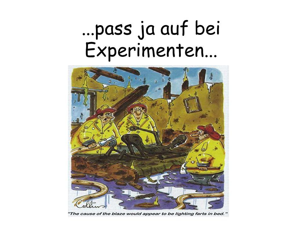 ...pass ja auf bei Experimenten...