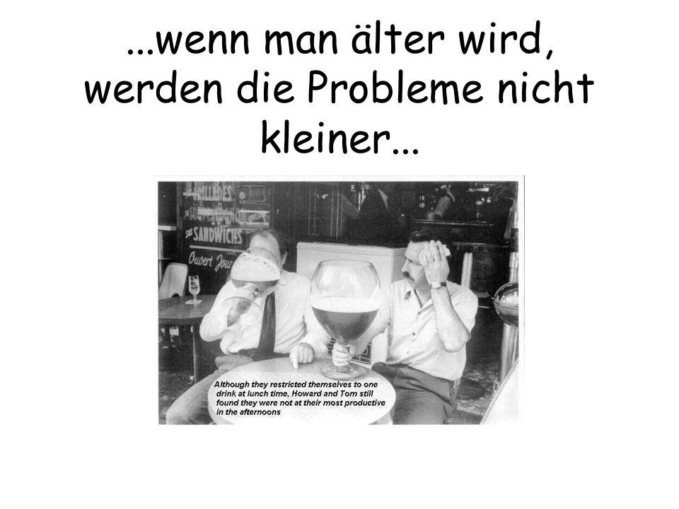 ...wenn man älter wird, werden die Probleme nicht kleiner...
