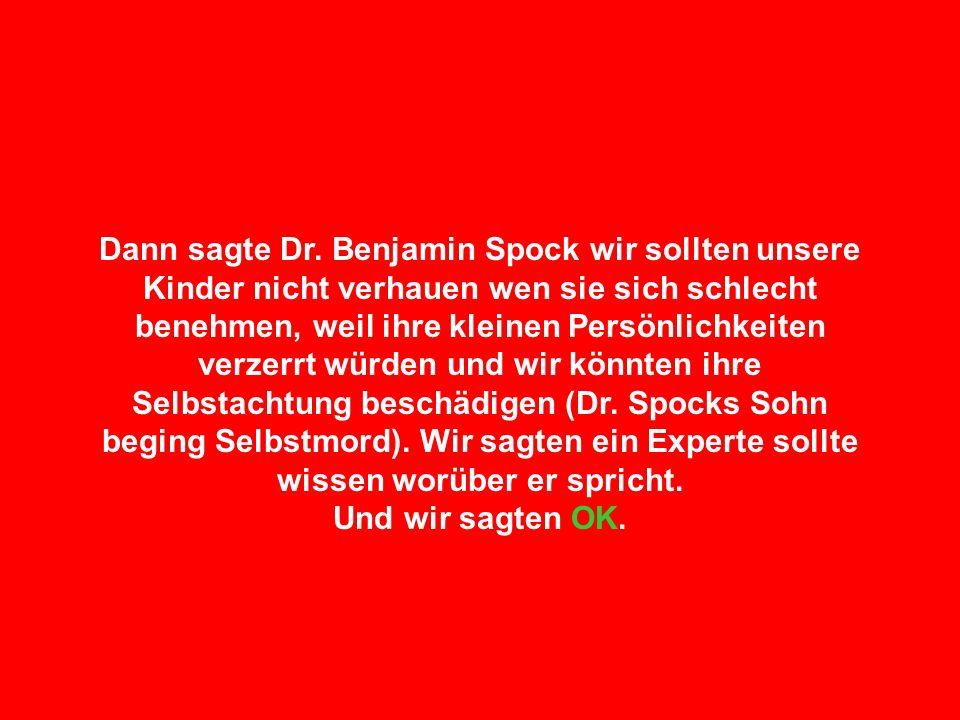 Dann sagte Dr. Benjamin Spock wir sollten unsere Kinder nicht verhauen wen sie sich schlecht benehmen, weil ihre kleinen Persönlichkeiten verzerrt würden und wir könnten ihre Selbstachtung beschädigen (Dr. Spocks Sohn beging Selbstmord). Wir sagten ein Experte sollte wissen worüber er spricht.