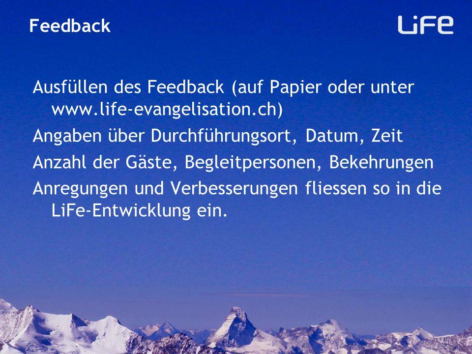Feedback Ausfüllen des Feedback (auf Papier oder unter www.life-evangelisation.ch) Angaben über Durchführungsort, Datum, Zeit.