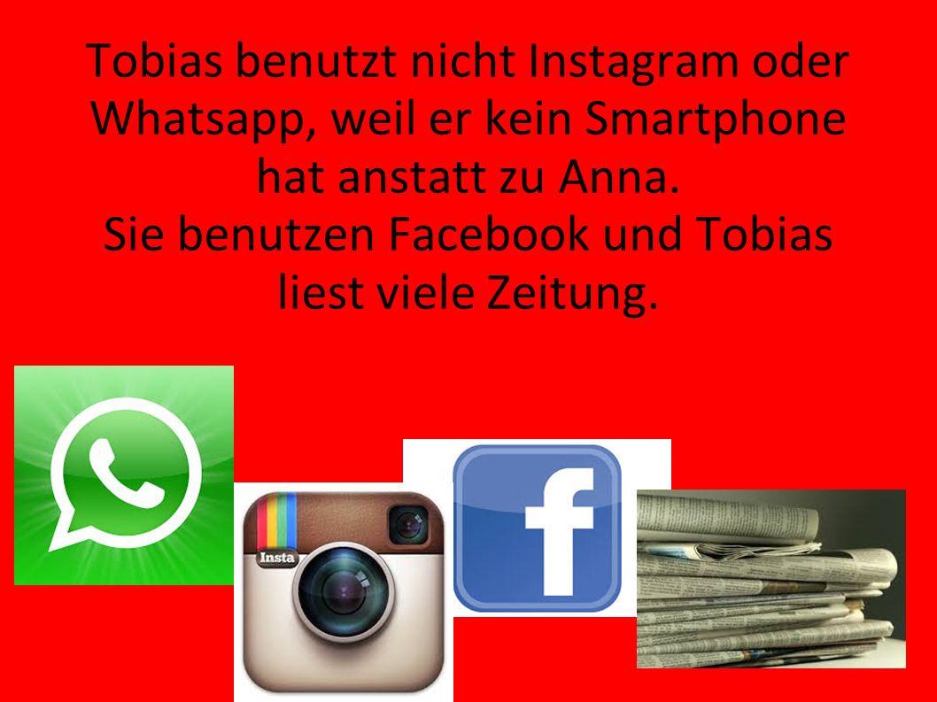 Tobias benutzt nicht Instagram oder Whatsapp, weil er kein Smartphone hat anstatt zu Anna.