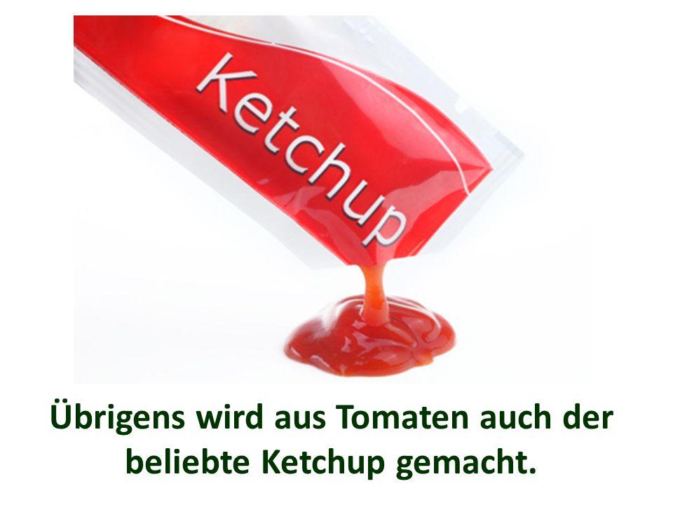 Übrigens wird aus Tomaten auch der beliebte Ketchup gemacht.