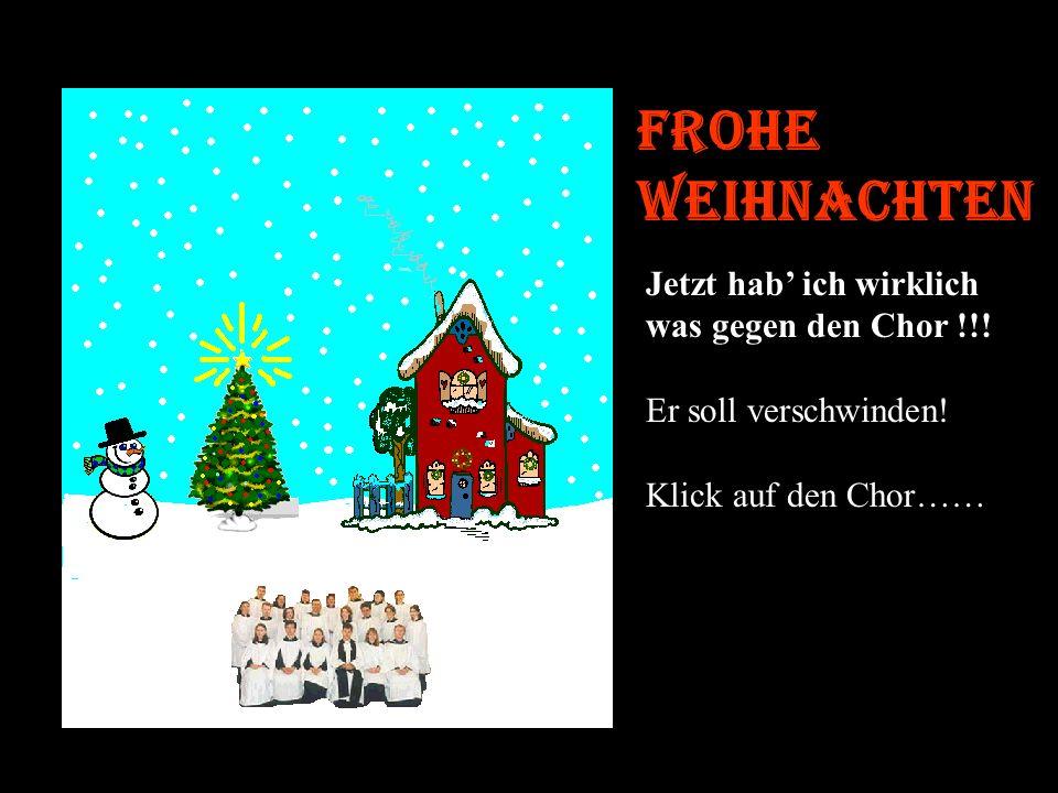 Frohe Weihnachten Jetzt hab' ich wirklich was gegen den Chor !!!