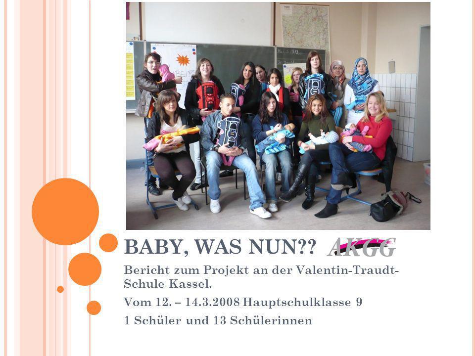 BABY, WAS NUN Bericht zum Projekt an der Valentin-Traudt- Schule Kassel. Vom 12. – 14.3.2008 Hauptschulklasse 9.
