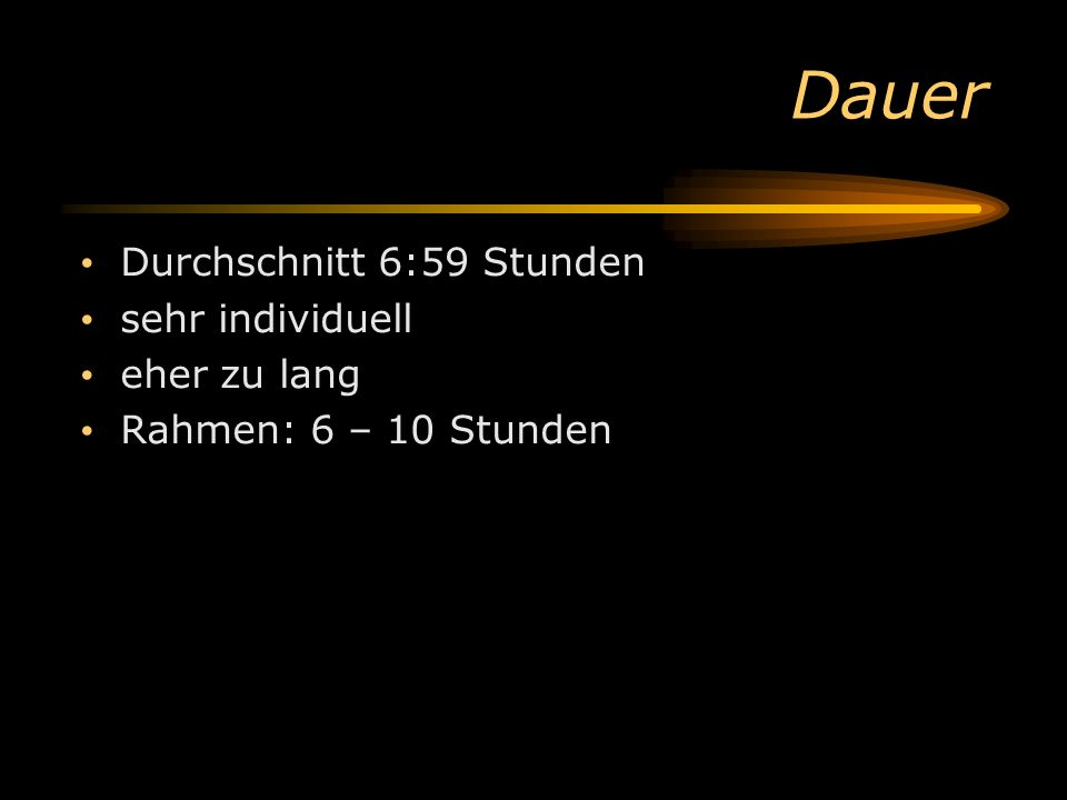 Dauer Durchschnitt 6:59 Stunden sehr individuell eher zu lang