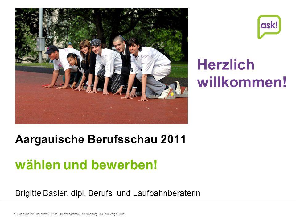 Herzlich willkommen! wählen und bewerben! Aargauische Berufsschau 2011