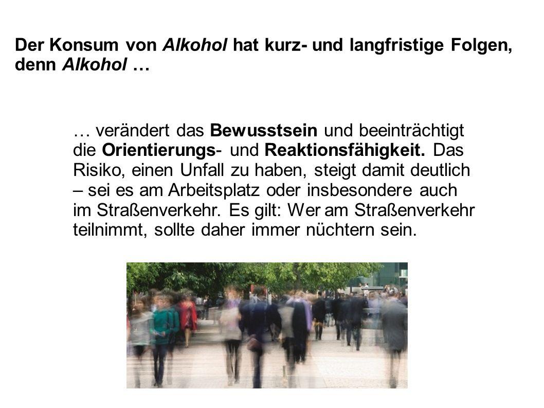 Der Konsum von Alkohol hat kurz- und langfristige Folgen, denn Alkohol …