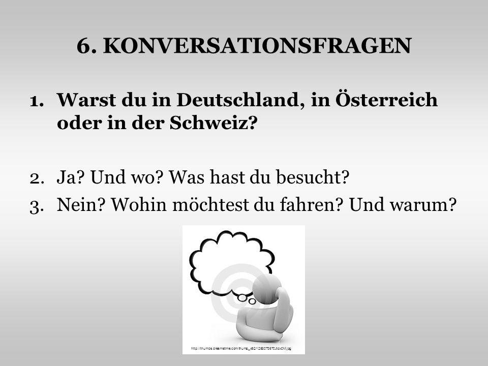 6. KONVERSATIONSFRAGEN Warst du in Deutschland, in Österreich oder in der Schweiz Ja Und wo Was hast du besucht