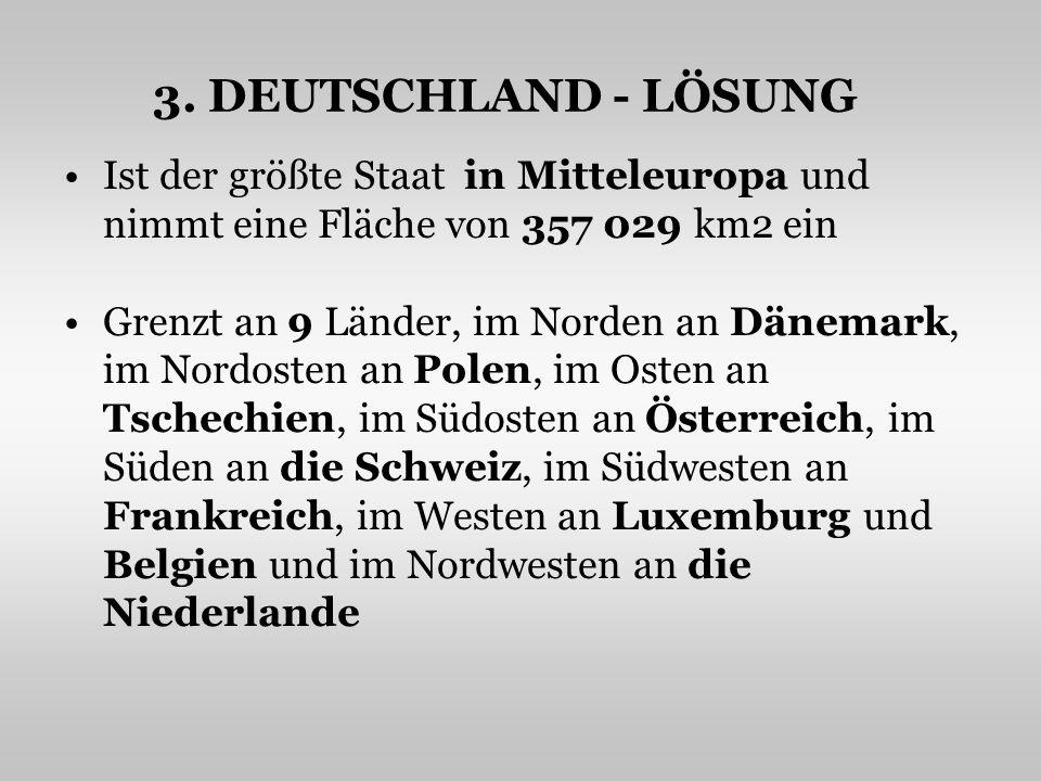 3. DEUTSCHLAND - LÖSUNG Ist der größte Staat in Mitteleuropa und nimmt eine Fläche von 357 029 km2 ein.
