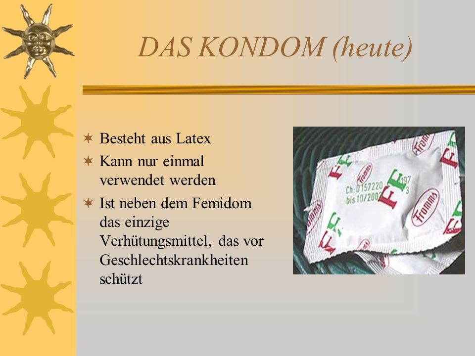DAS KONDOM (heute) Besteht aus Latex Kann nur einmal verwendet werden