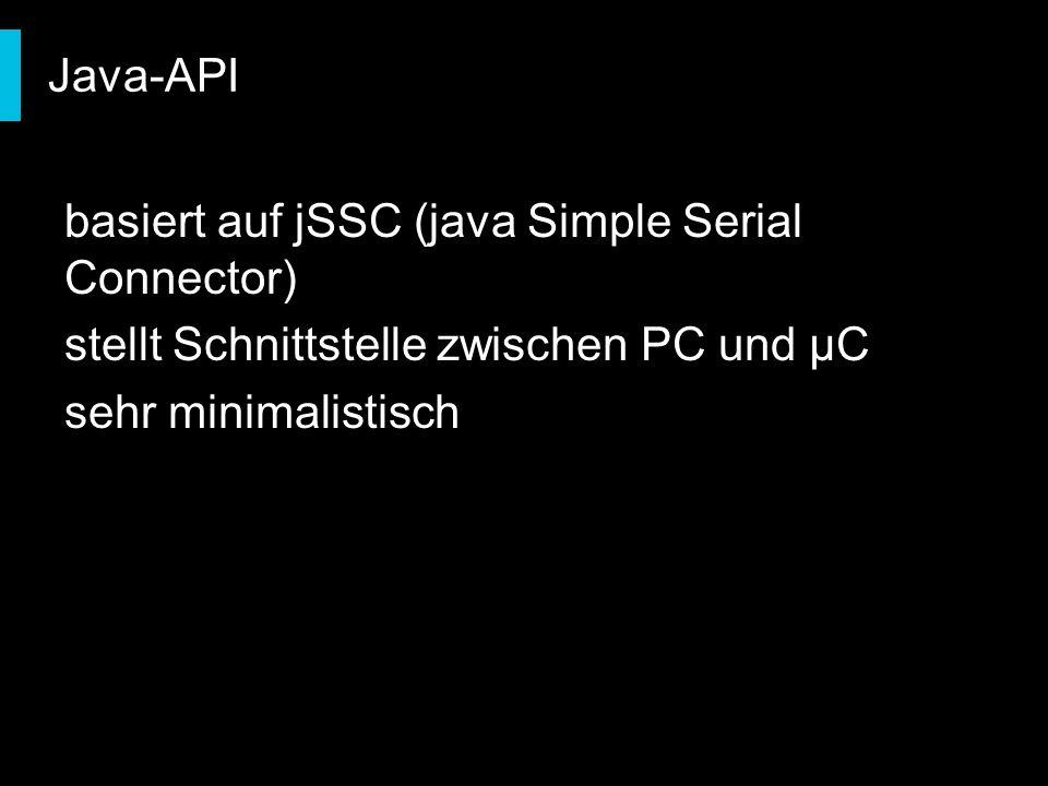 Java-API basiert auf jSSC (java Simple Serial Connector) stellt Schnittstelle zwischen PC und µC sehr minimalistisch