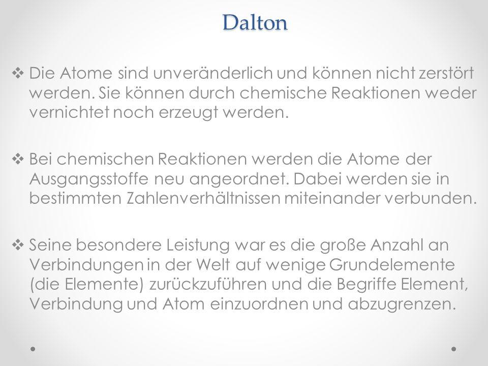 Dalton Die Atome sind unveränderlich und können nicht zerstört werden. Sie können durch chemische Reaktionen weder vernichtet noch erzeugt werden.