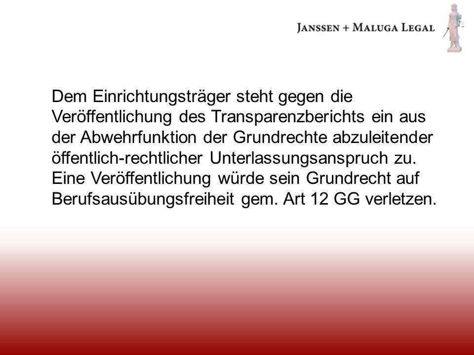 Dem Einrichtungsträger steht gegen die Veröffentlichung des Transparenzberichts ein aus der Abwehrfunktion der Grundrechte abzuleitender öffentlich-rechtlicher Unterlassungsanspruch zu.