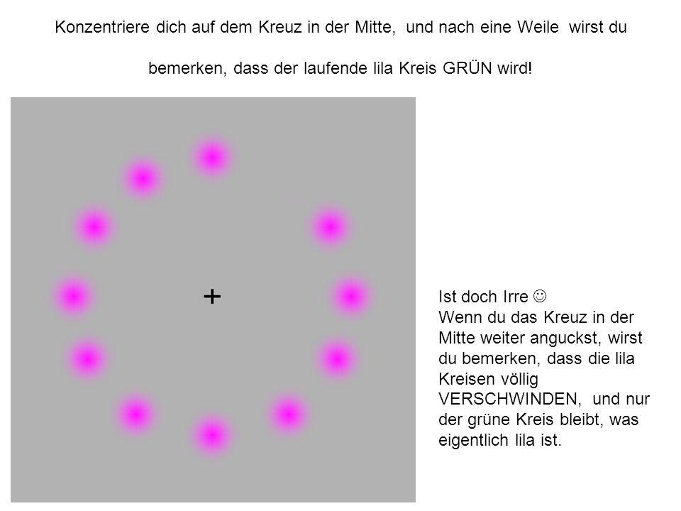 Konzentriere dich auf dem Kreuz in der Mitte, und nach eine Weile wirst du bemerken, dass der laufende lila Kreis GRÜN wird!