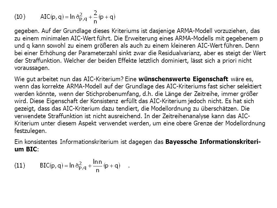 gegeben. Auf der Grundlage dieses Kriteriums ist dasjenige ARMA-Modell vorzuziehen, das zu einem minimalen AIC-Wert führt. Die Erweiterung eines ARMA-Modells mit gegebenem p und q kann sowohl zu einem größeren als auch zu einem kleineren AIC-Wert führen. Denn bei einer Erhöhung der Parameterzahl sinkt zwar die Residualvarianz, aber es steigt der Wert der Straffunktion. Welcher der beiden Effekte letztlich dominiert, lässt sich a priori nicht voraussagen.