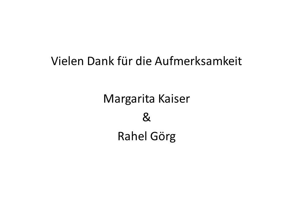 Vielen Dank für die Aufmerksamkeit Margarita Kaiser & Rahel Görg