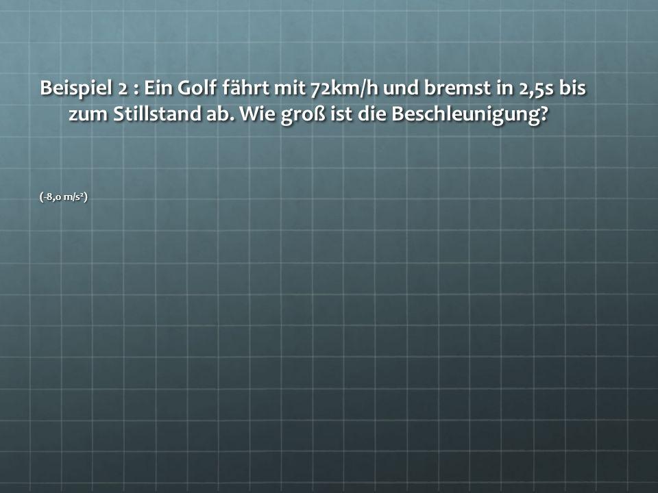Beispiel 2 : Ein Golf fährt mit 72km/h und bremst in 2,5s bis zum Stillstand ab. Wie groß ist die Beschleunigung