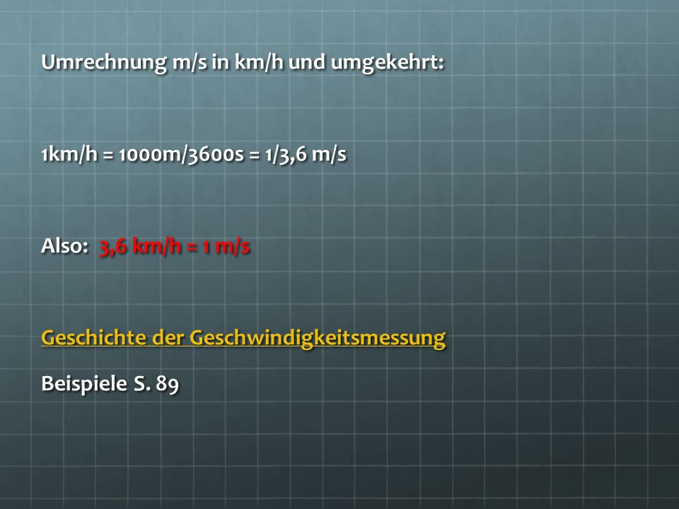 Umrechnung m/s in km/h und umgekehrt: 1km/h = 1000m/3600s = 1/3,6 m/s Also: 3,6 km/h = 1 m/s Geschichte der Geschwindigkeitsmessung Beispiele S.