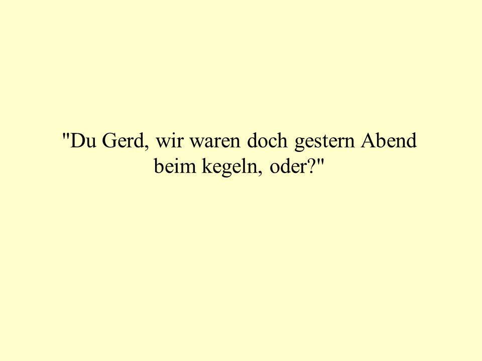 Du Gerd, wir waren doch gestern Abend