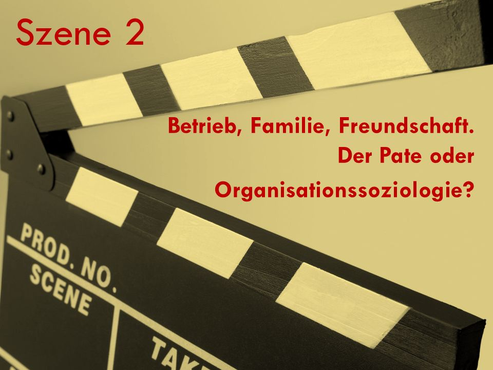 Szene 2 Betrieb, Familie, Freundschaft. Der Pate oder Organisationssoziologie