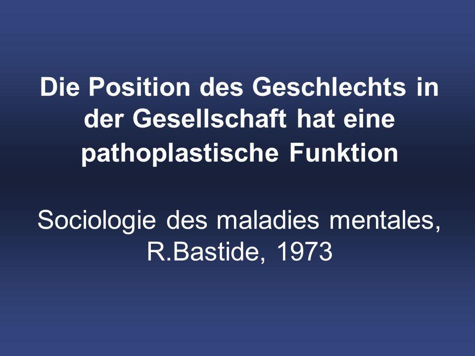 Die Position des Geschlechts in der Gesellschaft hat eine pathoplastische Funktion Sociologie des maladies mentales, R.Bastide, 1973