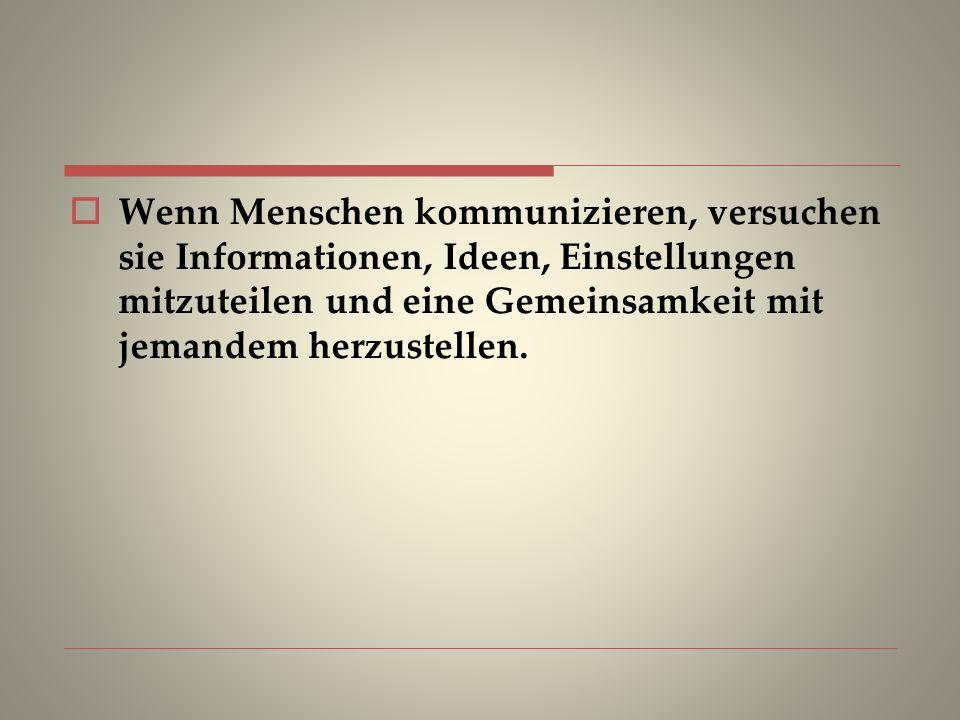 Wenn Menschen kommunizieren, versuchen sie Informationen, Ideen, Einstellungen mitzuteilen und eine Gemeinsamkeit mit jemandem herzustellen.