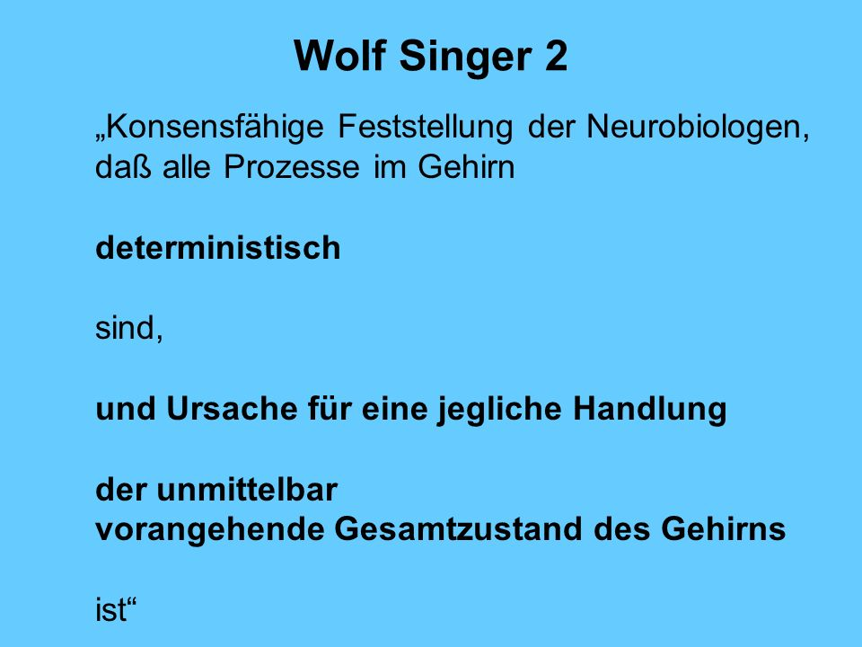 """Wolf Singer 2 """"Konsensfähige Feststellung der Neurobiologen, daß alle Prozesse im Gehirn. deterministisch."""