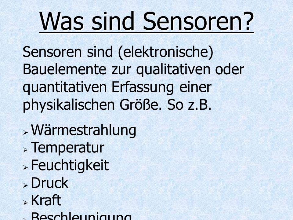 Was sind Sensoren Sensoren sind (elektronische) Bauelemente zur qualitativen oder quantitativen Erfassung einer physikalischen Größe. So z.B.