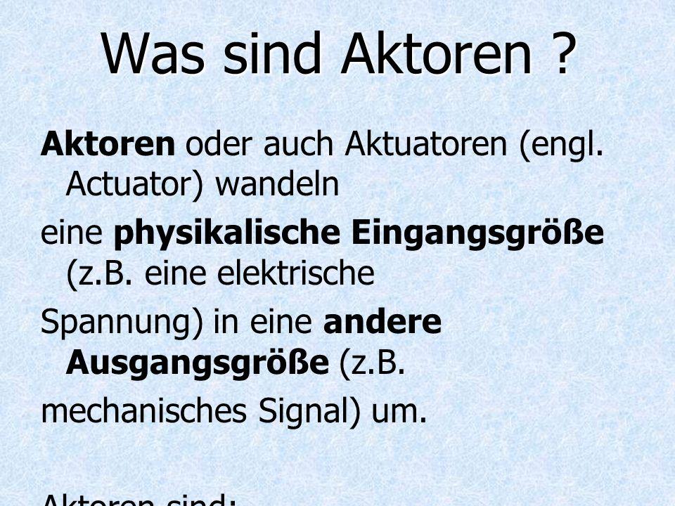Was sind Aktoren Aktoren oder auch Aktuatoren (engl. Actuator) wandeln. eine physikalische Eingangsgröße (z.B. eine elektrische.