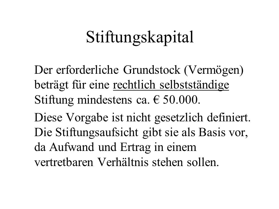 Stiftungskapital Der erforderliche Grundstock (Vermögen) beträgt für eine rechtlich selbstständige Stiftung mindestens ca. € 50.000.