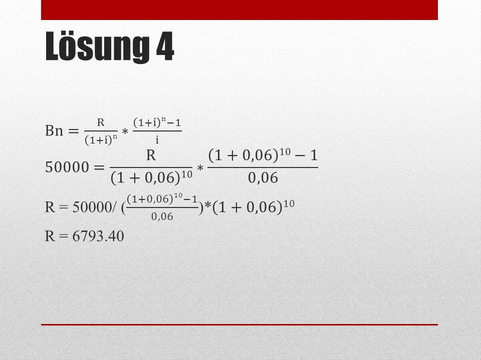 Lösung 4 Bn= R 1+i n ∗ 1+i n−1 i 50000= R 1+0,06 10 ∗ 1+0,06 10−1 0,06 R = 50000/ ( 1+0,06 10−1 0,06 )* 1+0,06 10 R = 6793.40