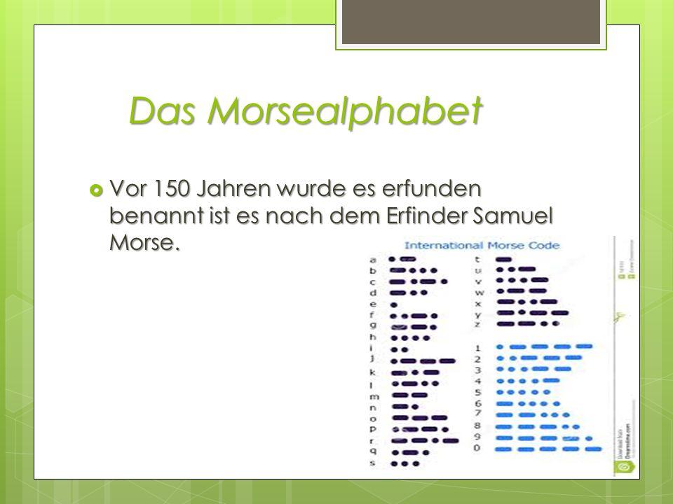 Das Morsealphabet Vor 150 Jahren wurde es erfunden benannt ist es nach dem Erfinder Samuel Morse.