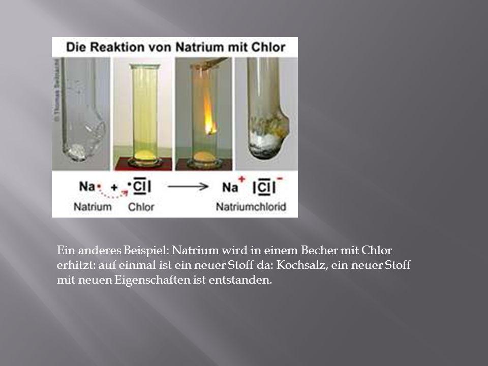 Ein anderes Beispiel: Natrium wird in einem Becher mit Chlor erhitzt: auf einmal ist ein neuer Stoff da: Kochsalz, ein neuer Stoff mit neuen Eigenschaften ist entstanden.