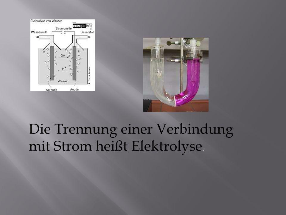Die Trennung einer Verbindung mit Strom heißt Elektrolyse.