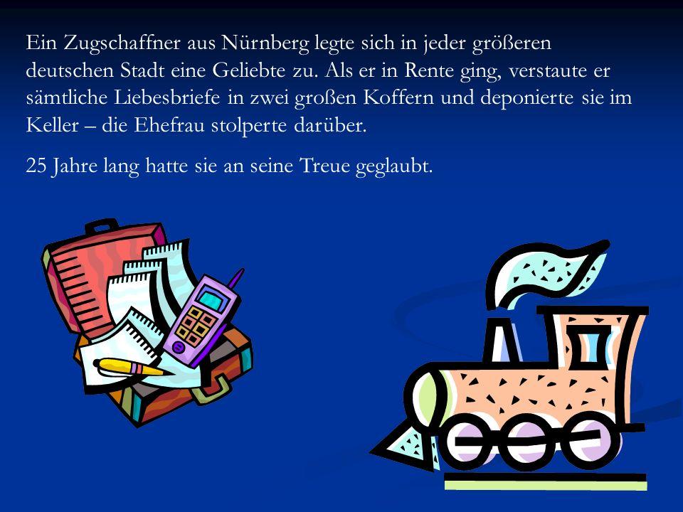 Ein Zugschaffner aus Nürnberg legte sich in jeder größeren deutschen Stadt eine Geliebte zu. Als er in Rente ging, verstaute er sämtliche Liebesbriefe in zwei großen Koffern und deponierte sie im Keller – die Ehefrau stolperte darüber.