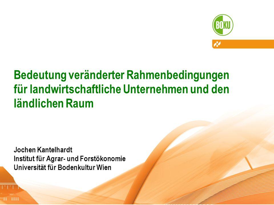 Bedeutung veränderter Rahmenbedingungen für landwirtschaftliche Unternehmen und den ländlichen Raum Jochen Kantelhardt Institut für Agrar- und Forstökonomie Universität für Bodenkultur Wien