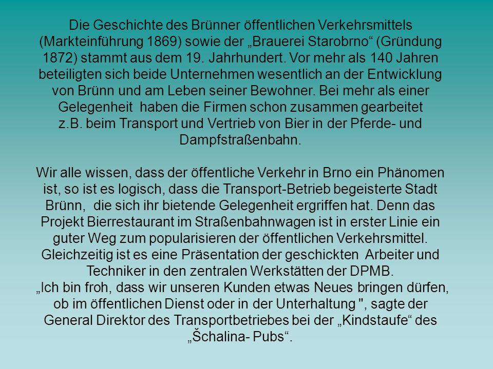 """Die Geschichte des Brünner öffentlichen Verkehrsmittels (Markteinführung 1869) sowie der """"Brauerei Starobrno (Gründung 1872) stammt aus dem 19. Jahrhundert. Vor mehr als 140 Jahren beteiligten sich beide Unternehmen wesentlich an der Entwicklung von Brünn und am Leben seiner Bewohner. Bei mehr als einer Gelegenheit haben die Firmen schon zusammen gearbeitet z.B. beim Transport und Vertrieb von Bier in der Pferde- und Dampfstraßenbahn."""